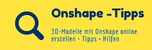 Tipps und Hilfen zu Onshape